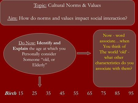 Topic: Cultural Norms & Values Aim: How do norms and values impact social interaction? Do Now: Identify and Explain the age at which you Personally consider.