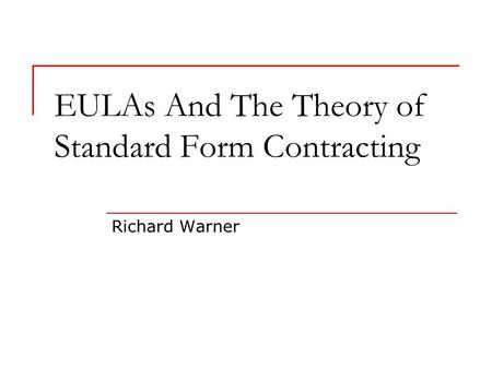 EULAs And The Theory of Standard Form Contracting Richard Warner.