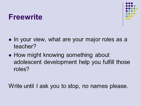 Freewrite In your view, what are your major roles as a teacher? How might knowing something about adolescent development help you fulfill those roles?