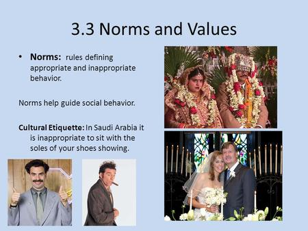 3.3 Norms and Values Norms: rules defining appropriate and inappropriate behavior. Norms help guide social behavior. Cultural Etiquette: In Saudi Arabia.