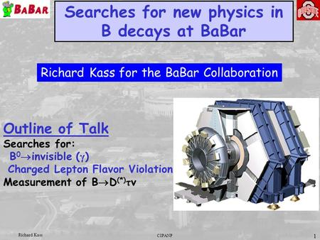 CIPANP Richard Kass 1 Searches for new physics in B decays at BaBar Outline of Talk Searches for: B 0  invisible ( γ ) Charged Lepton Flavor Violation.