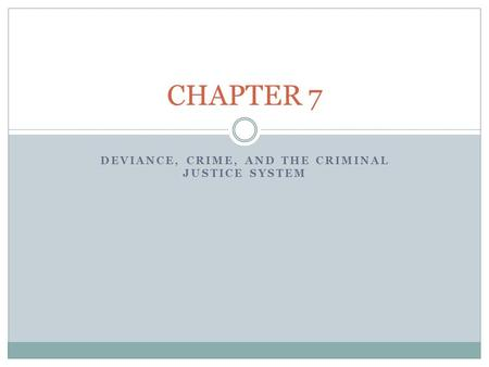 DEVIANCE, CRIME, AND THE CRIMINAL JUSTICE SYSTEM CHAPTER 7.