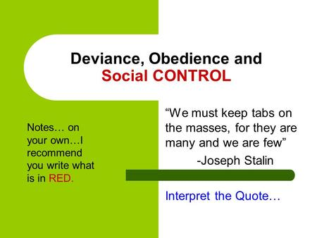 "Deviance, Obedience and Social CONTROL ""We must keep tabs on the masses, for they are many and we are few"" -Joseph Stalin Interpret the Quote… Notes… on."