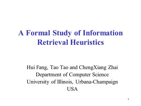 1 A Formal Study of Information Retrieval Heuristics Hui Fang, Tao Tao and ChengXiang Zhai Department of Computer Science University of Illinois, Urbana-Champaign.