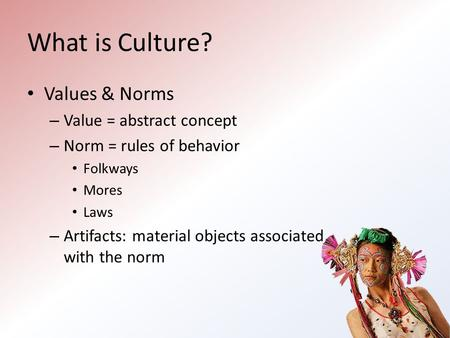 What is Culture? Values & Norms – Value = abstract concept – Norm = rules of behavior Folkways Mores Laws – Artifacts: material objects associated with.