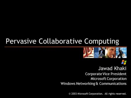 Pervasive Collaborative Computing Jawad Khaki Corporate Vice President Microsoft Corporation Windows Networking & Communications © 2003 Microsoft Corporation.