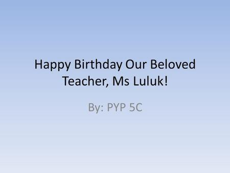 Happy Birthday Our Beloved Teacher, Ms Luluk! By: PYP 5C.