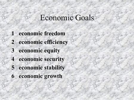 Economic Goals 1 economic freedom 2 economic efficiency 3 economic equity 4 economic security 5 economic stability 6 economic growth.