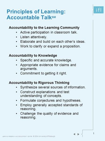 LEARNING RESEARCH AND DEVELOPMENT CENTER © 2004 University of Pittsburgh 1 Principles of Learning: Accountable Talk SM Accountability to the Learning Community.
