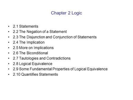 Chapter 2 Logic 2.1 Statements 2.2 The Negation of a Statement 2.3 The Disjunction and Conjunction of Statements 2.4 The Implication 2.5 More on Implications.
