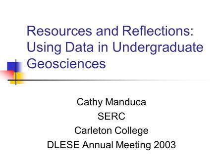 Resources and Reflections: Using Data in Undergraduate Geosciences Cathy Manduca SERC Carleton College DLESE Annual Meeting 2003.
