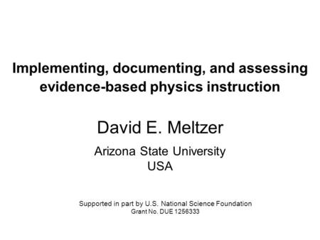 Implementing, documenting, and assessing evidence-based physics instruction David E. Meltzer Arizona State University USA Supported in part by U.S. National.
