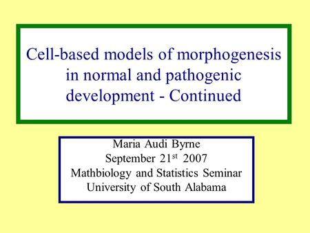 Cell-based models of morphogenesis in normal and pathogenic development - Continued Maria Audi Byrne September 21 st 2007 Mathbiology and Statistics Seminar.