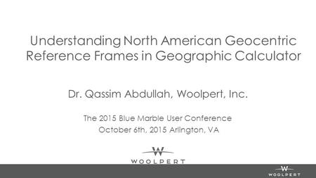 Understanding North American Geocentric Reference Frames in Geographic Calculator Dr. Qassim Abdullah, Woolpert, Inc. The 2015 Blue Marble User Conference.
