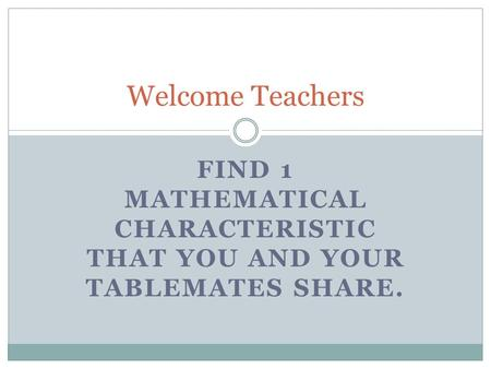 FIND 1 MATHEMATICAL CHARACTERISTIC THAT YOU AND YOUR TABLEMATES SHARE. Welcome Teachers.