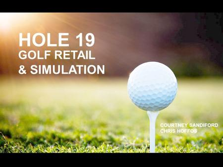 HOLE 19 GOLF RETAIL & SIMULATION COURTNEY SANDIFORD CHRIS HOFFOS.
