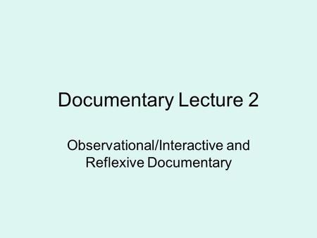 Documentary Lecture 2 Observational/Interactive and Reflexive Documentary.