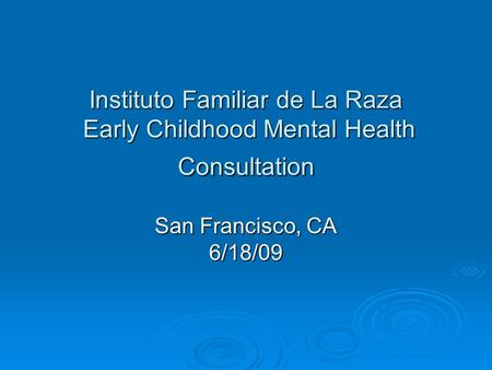 Instituto Familiar de La Raza Early Childhood Mental Health Consultation San Francisco, CA 6/18/09.