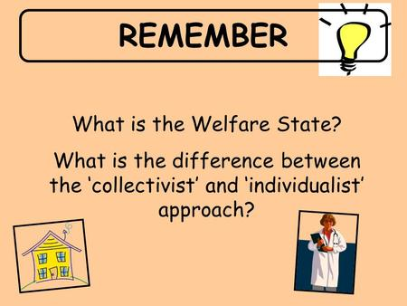 REMEMBER What is the Welfare State? What is the difference between the 'collectivist' and 'individualist' approach?