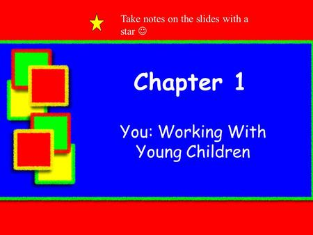 Chapter 1 You: Working With Young Children Take notes on the slides with a star.