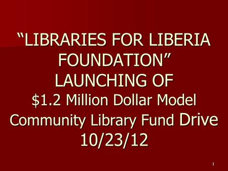 "1 ""LIBRARIES FOR LIBERIA FOUNDATION"" LAUNCHING OF $1.2 Million Dollar Model Community Library Fund Drive 10/23/12."