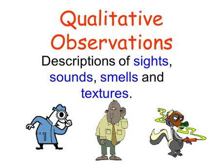 Qualitative Observations Descriptions of sights, sounds, smells and textures.