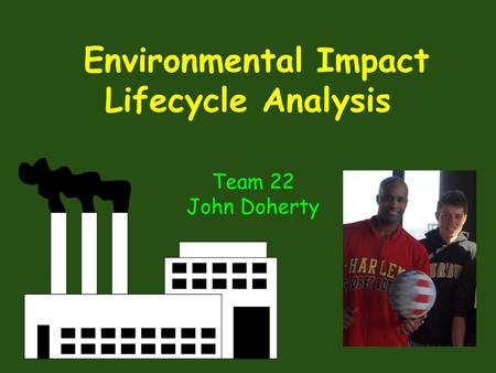 Environmental Impact Lifecycle Analysis Team 22 John Doherty.