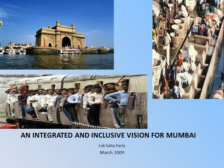 AN INTEGRATED AND INCLUSIVE VISION FOR MUMBAI Lok Satta Party March 2009.