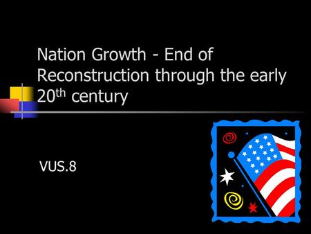 Nation Growth - End of Reconstruction through the early 20 th century VUS.8.
