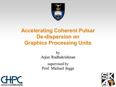 Accelerating Coherent Pulsar De-dispersion on Graphics Processing Units by Arjun Radhakrishnan supervised by Prof. Michael Inggs.