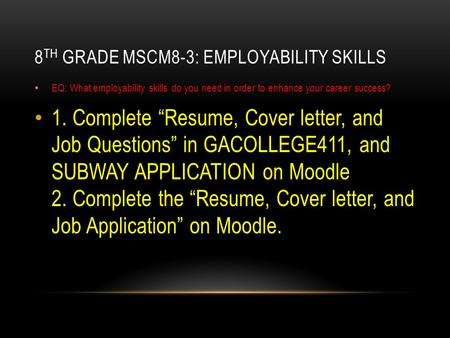 "8 TH GRADE MSCM8-3: EMPLOYABILITY SKILLS EQ: What employability skills do you need in order to enhance your career success? 1. Complete ""Resume, Cover."