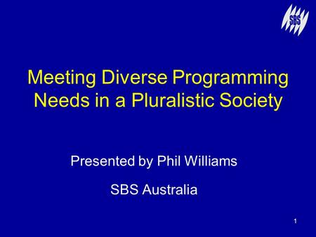 1 Meeting Diverse Programming Needs in a Pluralistic Society Presented by Phil Williams SBS Australia.