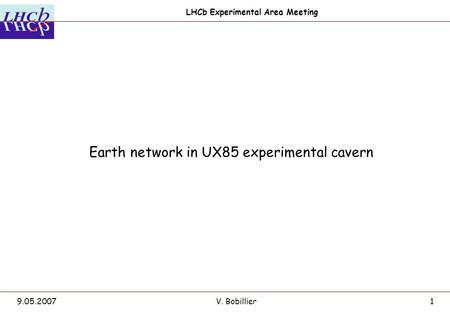 LHCb Experimental Area Meeting 9.05.2007V. Bobillier1 Earth network in UX85 experimental cavern.