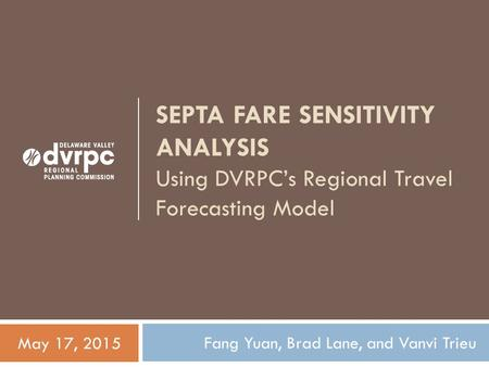SEPTA FARE SENSITIVITY ANALYSIS Using DVRPC's Regional Travel Forecasting Model Fang Yuan, Brad Lane, and Vanvi Trieu May 17, 2015.