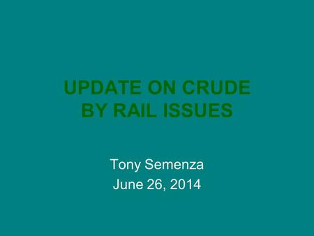 UPDATE ON CRUDE BY RAIL ISSUES Tony Semenza June 26, 2014.