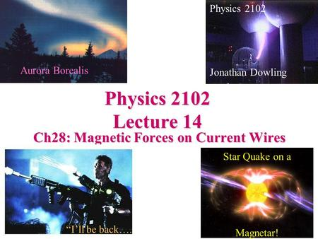 "Physics 2102 Lecture 14 Ch28: Magnetic Forces on Current Wires Physics 2102 Jonathan Dowling Star Quake on a Magnetar! ""I'll be back…. Aurora Borealis."