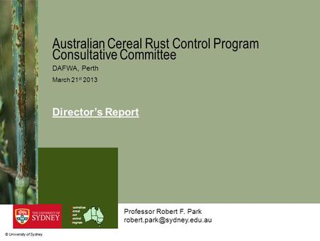 © University of Sydney Australian Cereal Rust Control Program Professor Robert F. Park Australian Cereal Rust Control Program.