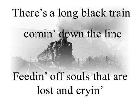 There's a long black train comin' down the line Feedin' off souls that are lost and cryin'