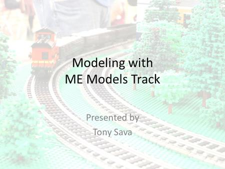 Modeling with ME Models Track Presented by Tony Sava.