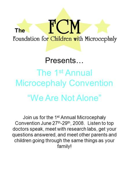 "The Presents… The 1 st Annual Microcephaly Convention ""We Are Not Alone"" Join us for the 1 st Annual Microcephaly Convention June 27 th -29 th, 2008. Listen."