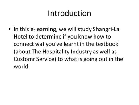 Introduction In this e-learning, we will study Shangri-La Hotel to determine if you know how to connect wat you've learnt in the textbook (about The Hospitality.