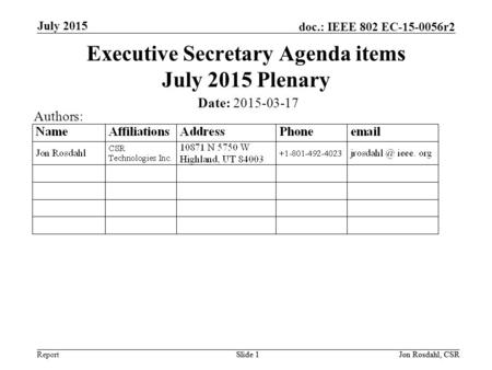 Report doc.: IEEE 802 EC-15-0056r2 July 2015 Slide 1Jon Rosdahl, CSRSlide 1 Executive Secretary Agenda items July 2015 Plenary Date: 2015-03-17 Authors: