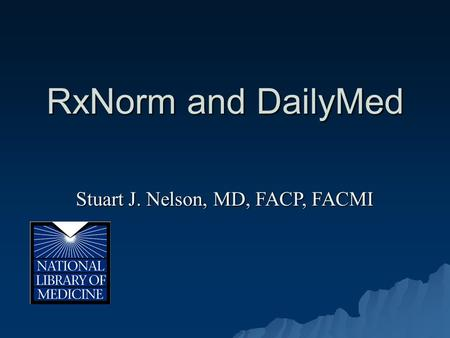 RxNorm and DailyMed Stuart J. Nelson, MD, FACP, FACMI.