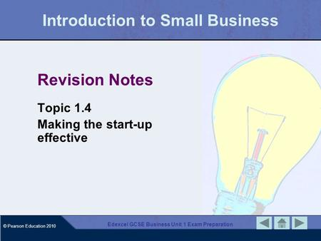 © Pearson Education 2010 Edexcel GCSE Business Unit 1 Exam Preparation Introduction to Small Business Revision Notes Topic 1.4 Making the start-up effective.