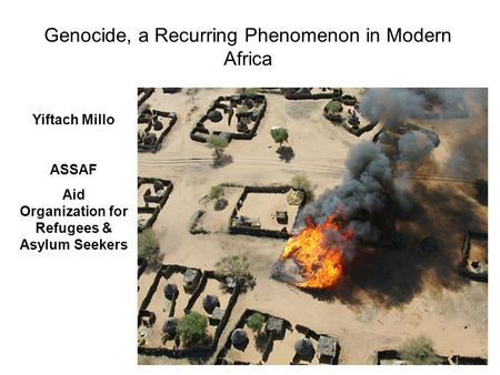 Genocide, a Recurring Phenomenon in Modern Africa Yiftach Millo ASSAF Aid Organization for Refugees & Asylum Seekers.