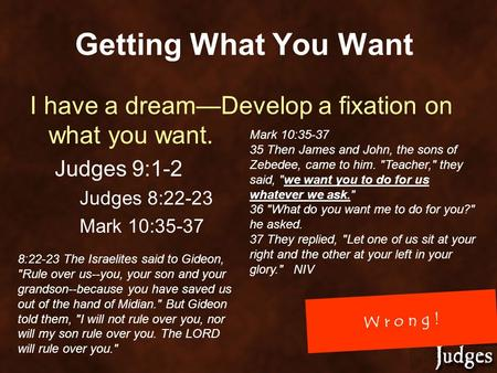W r o n g ! Getting What You Want I have a dream—Develop a fixation on what you want. Judges 9:1-2 Judges 8:22-23 Mark 10:35-37 35 Then James and John,