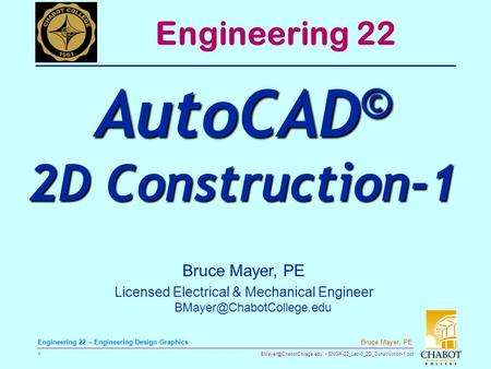 ENGR-22_Lec-0_2D_Construction-1.ppt 1 Bruce Mayer, PE Engineering 22 – Engineering Design Graphics Bruce Mayer, PE Licensed Electrical.