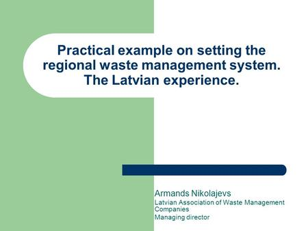 Practical example on setting the regional waste management system. The Latvian experience. Armands Nikolajevs Latvian Association of Waste Management Companies.