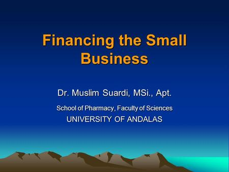 Financing the Small Business Dr. Muslim Suardi, MSi., Apt. School of Pharmacy, Faculty of Sciences UNIVERSITY OF ANDALAS.
