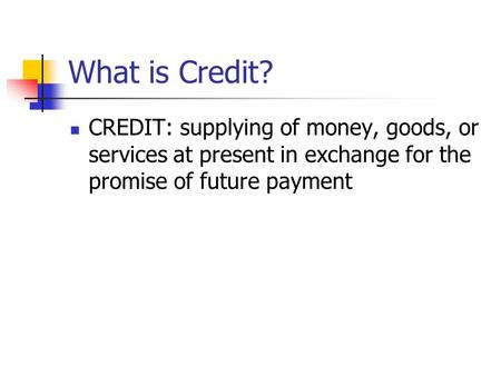 What is Credit? CREDIT: supplying of money, goods, or services at present in exchange for the promise of future payment.